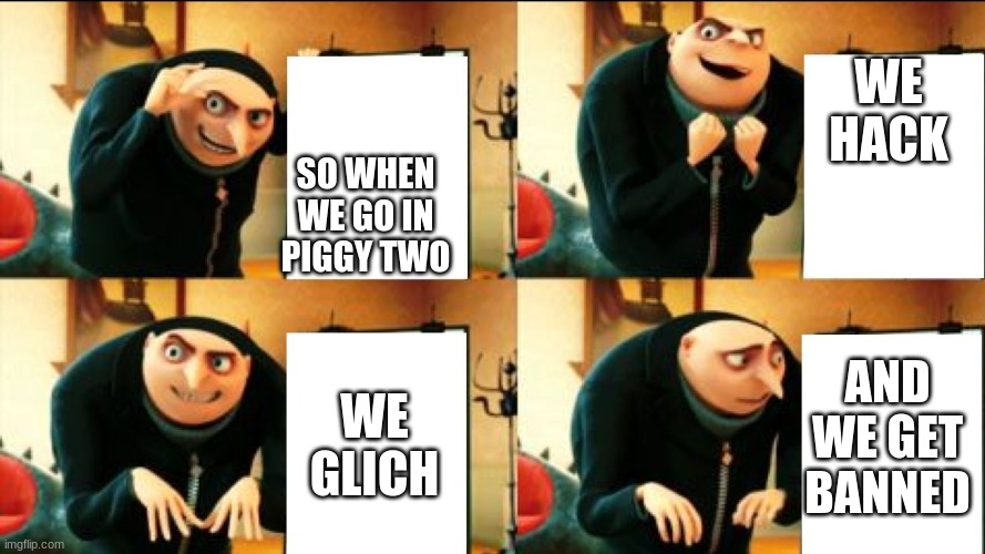 Hmm grus up to somthing |  WE HACK; SO WHEN WE GO IN PIGGY TWO; AND WE GET BANNED; WE GLICH | image tagged in gru diabolical plan fail | made w/ Imgflip meme maker