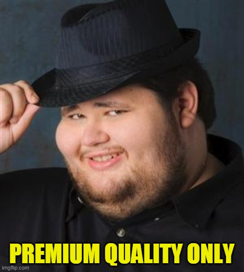 PREMIUM QUALITY ONLY | image tagged in tips fedora | made w/ Imgflip meme maker