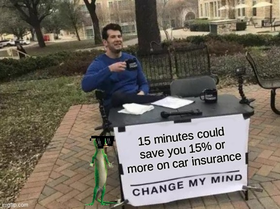 Geico will never change my mind |  15 minutes could save you 15% or more on car insurance | image tagged in memes,change my mind,geico,geico gecko,car insurance | made w/ Imgflip meme maker