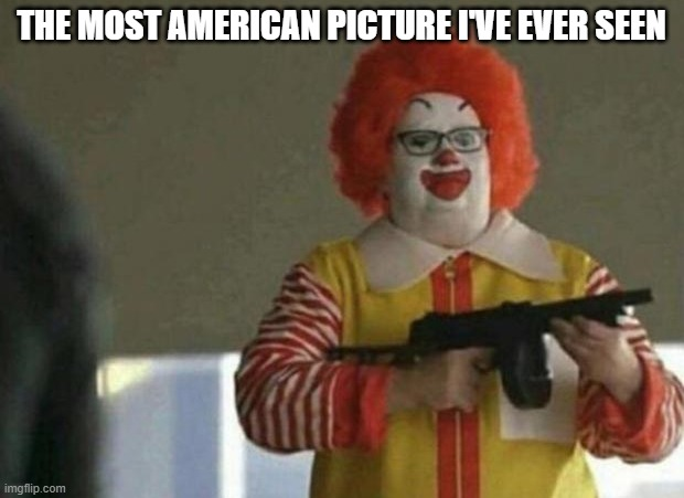 American picture |  THE MOST AMERICAN PICTURE I'VE EVER SEEN | image tagged in america,american,funny,memes,mcdonalds,guns | made w/ Imgflip meme maker