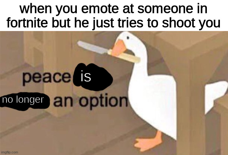Untitled Goose Peace Was Never an Option |  when you emote at someone in fortnite but he just tries to shoot you; is; no longer | image tagged in untitled goose peace was never an option | made w/ Imgflip meme maker