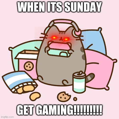 Gamig on sundays |  WHEN ITS SUNDAY; GET GAMING!!!!!!!!! | image tagged in gaming on sundays,funny | made w/ Imgflip meme maker