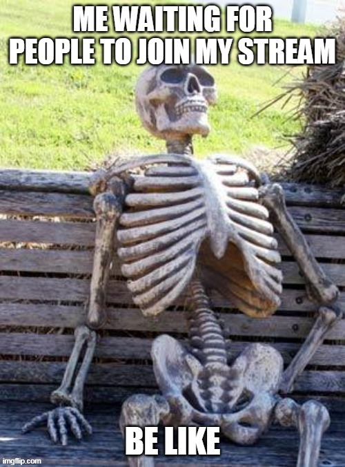 waiting for people to join my stream be like | image tagged in memes,funny,waiting skeleton,hentai | made w/ Imgflip meme maker