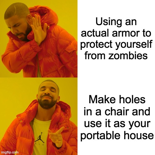 Using an actual armor to protect yourself from zombies Make holes in a chair and use it as your portable house | image tagged in memes,drake hotline bling | made w/ Imgflip meme maker