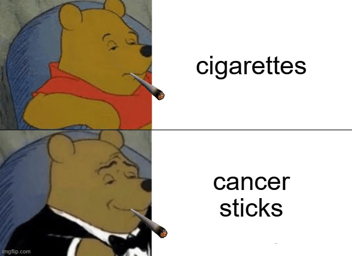 Tuxedo Winnie The Pooh Meme |  cigarettes; cancer sticks | image tagged in memes,tuxedo winnie the pooh | made w/ Imgflip meme maker