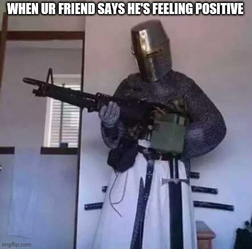 Oh no |  WHEN UR FRIEND SAYS HE'S FEELING POSITIVE | image tagged in crusader knight with m60 machine gun | made w/ Imgflip meme maker
