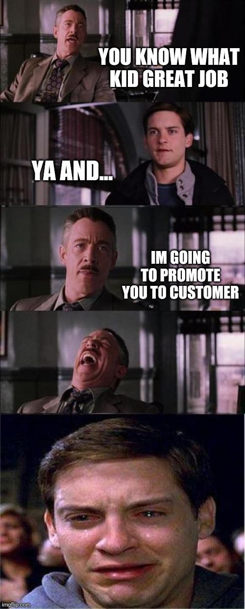 i dont know what im doing | YOU KNOW WHAT KID GREAT JOB YA AND... IM GOING TO PROMOTE YOU TO CUSTOMER | image tagged in memes,peter parker cry | made w/ Imgflip meme maker
