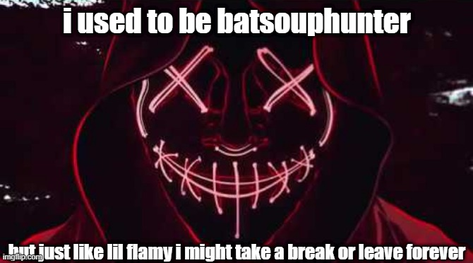 1 week say bye if you want |  i used to be batsouphunter; but just like lil flamy i might take a break or leave forever | image tagged in goodbye | made w/ Imgflip meme maker