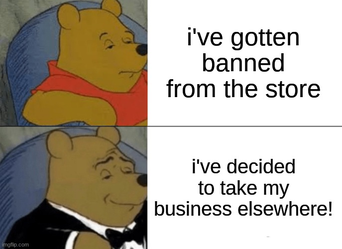 Tuxedo Winnie The Pooh Meme | i've gotten banned from the store i've decided to take my business elsewhere! | image tagged in memes,tuxedo winnie the pooh | made w/ Imgflip meme maker