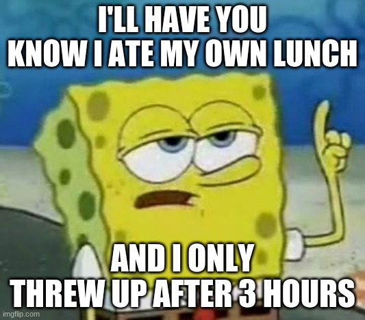 My Lunch in a Nutshell |  I'LL HAVE YOU KNOW I ATE MY OWN LUNCH; AND I ONLY THREW UP AFTER 3 HOURS | image tagged in memes,i'll have you know spongebob | made w/ Imgflip meme maker