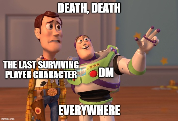 X, X Everywhere |  DEATH, DEATH; THE LAST SURVIVING PLAYER CHARACTER; DM; EVERYWHERE | image tagged in memes,x x everywhere,dungeons and dragons | made w/ Imgflip meme maker