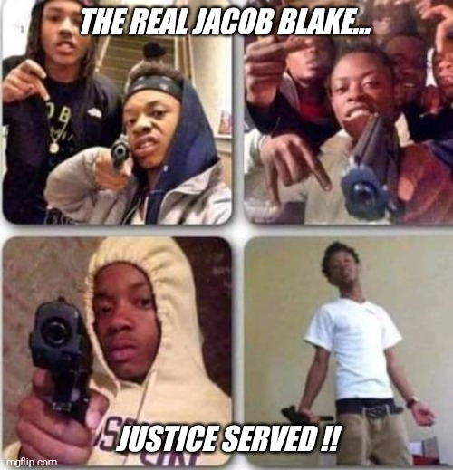 Such an upstanding member of society  !! |  THE REAL JACOB BLAKE... JUSTICE SERVED !! | image tagged in justice,served | made w/ Imgflip meme maker