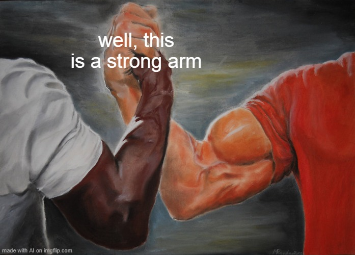 it sure is |  well, this is a strong arm | image tagged in memes,epic handshake | made w/ Imgflip meme maker