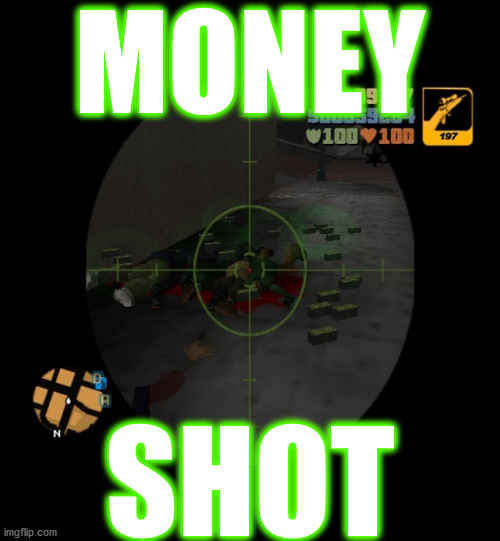 look it all those monies . . . |  MONEY; SHOT | image tagged in memes,money,gta,gaming,pwned,glory | made w/ Imgflip meme maker