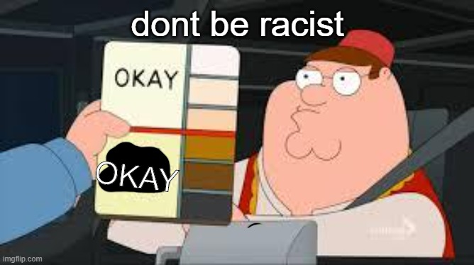 racist peter griffin family guy |  dont be racist; OKAY | image tagged in yay | made w/ Imgflip meme maker