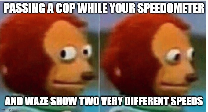 feel guilty |  PASSING A COP WHILE YOUR SPEEDOMETER; AND WAZE SHOW TWO VERY DIFFERENT SPEEDS | image tagged in feel guilty,speeding,waze | made w/ Imgflip meme maker