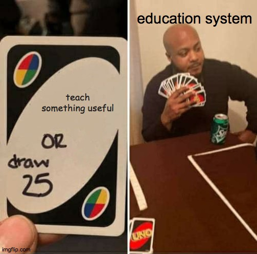 UNO Draw 25 Cards Meme |  education system; teach something useful | image tagged in memes,uno draw 25 cards | made w/ Imgflip meme maker