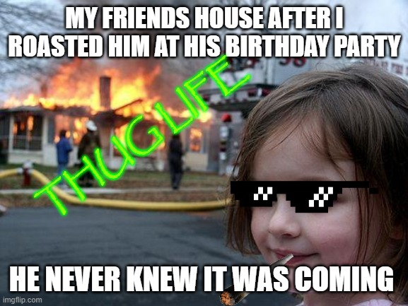 roasted |  MY FRIENDS HOUSE AFTER I ROASTED HIM AT HIS BIRTHDAY PARTY; THUG LIFE; HE NEVER KNEW IT WAS COMING | image tagged in memes,disaster girl | made w/ Imgflip meme maker