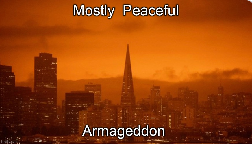 Mostly Peaceful Armageddon |  Mostly  Peaceful; Armageddon | image tagged in antifa,armageddon,wildfires,arson,terrorism | made w/ Imgflip meme maker