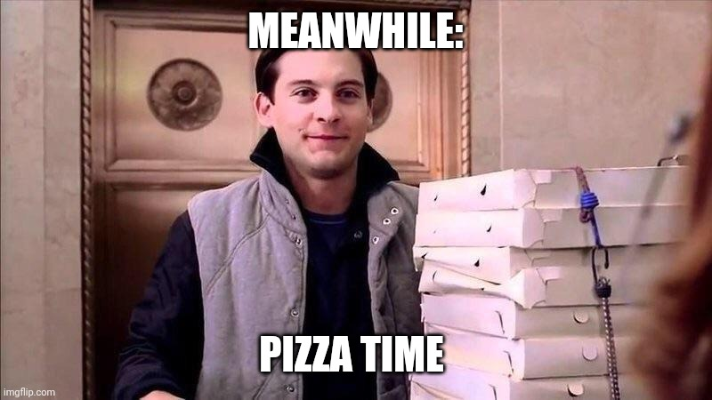 MEANWHILE: PIZZA TIME | image tagged in pizza time | made w/ Imgflip meme maker