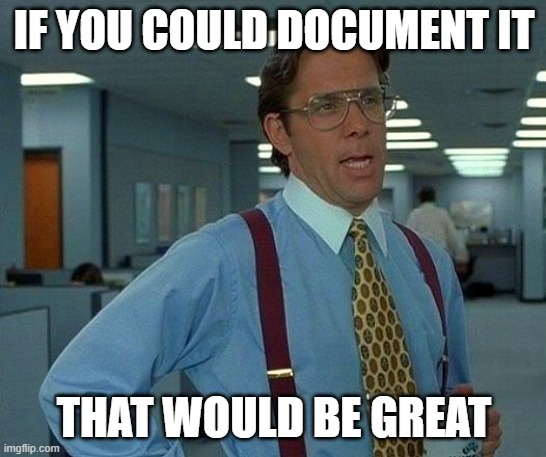 Document it! |  IF YOU COULD DOCUMENT IT; THAT WOULD BE GREAT | image tagged in memes,that would be great,work,it,documentation,office space | made w/ Imgflip meme maker