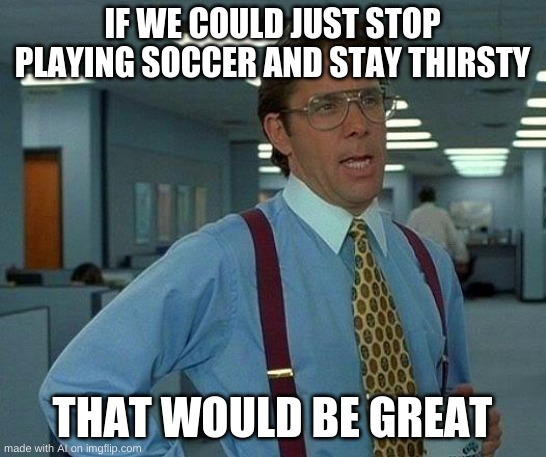 Dont stay hydrated kids |  IF WE COULD JUST STOP PLAYING SOCCER AND STAY THIRSTY; THAT WOULD BE GREAT | image tagged in memes,that would be great | made w/ Imgflip meme maker