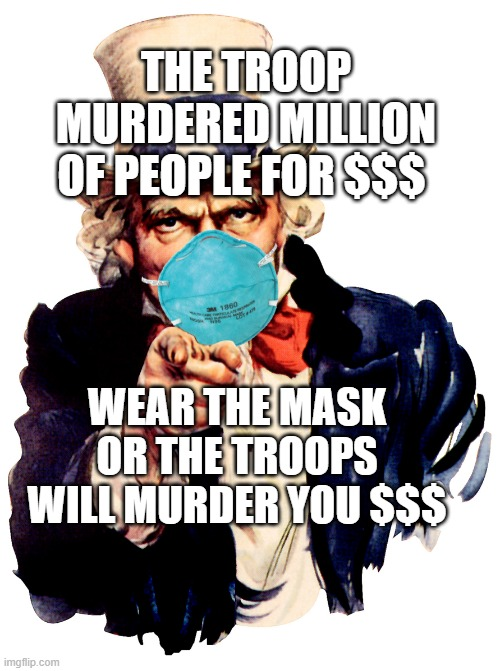 uncle sam i want you to mask n95 covid coronavirus |  THE TROOP MURDERED MILLION OF PEOPLE FOR $$$; WEAR THE MASK OR THE TROOPS WILL MURDER YOU $$$ | image tagged in uncle sam i want you to mask n95 covid coronavirus | made w/ Imgflip meme maker