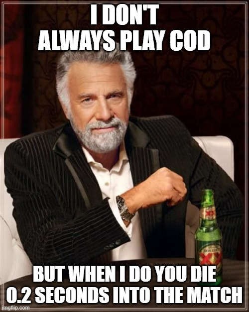 The Most Interesting Man In The World |  I DON'T ALWAYS PLAY COD; BUT WHEN I DO YOU DIE 0.2 SECONDS INTO THE MATCH | image tagged in memes,the most interesting man in the world | made w/ Imgflip meme maker