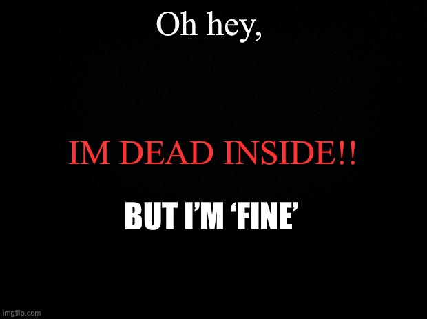 Black background |  Oh hey, IM DEAD INSIDE!! BUT I'M 'FINE' | image tagged in black background | made w/ Imgflip meme maker