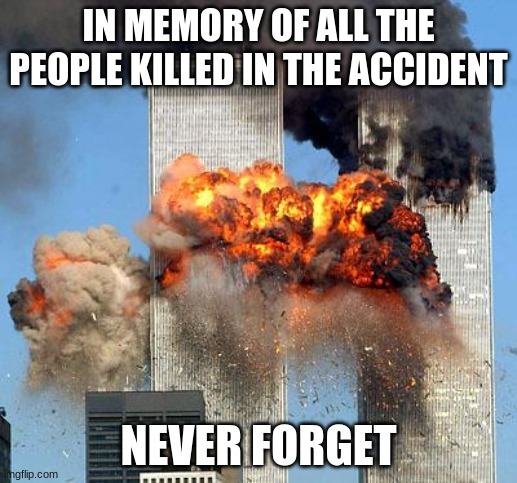 9/11 |  IN MEMORY OF ALL THE PEOPLE KILLED IN THE ACCIDENT; NEVER FORGET | image tagged in 9/11,memes,rip | made w/ Imgflip meme maker