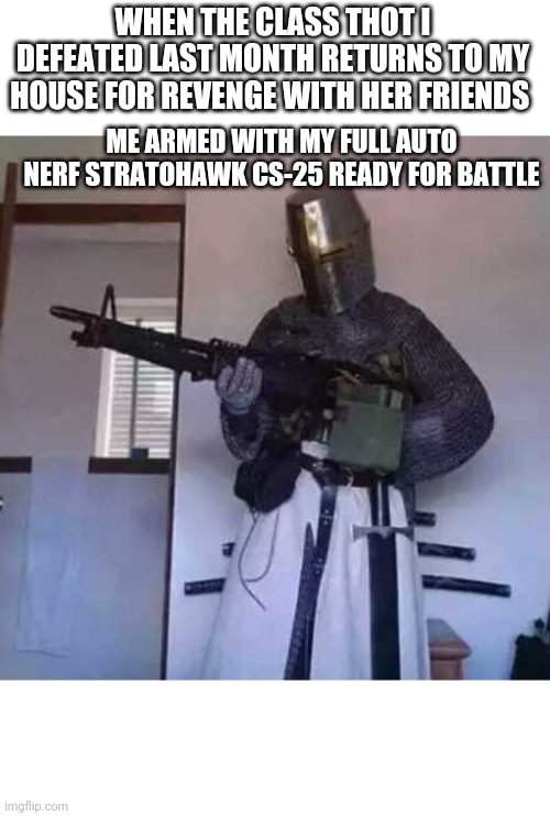 I thought I told you leave and don't come back! |  WHEN THE CLASS THOT I DEFEATED LAST MONTH RETURNS TO MY HOUSE FOR REVENGE WITH HER FRIENDS; ME ARMED WITH MY FULL AUTO NERF STRATOHAWK CS-25 READY FOR BATTLE | image tagged in crusader knight with m60 machine gun | made w/ Imgflip meme maker