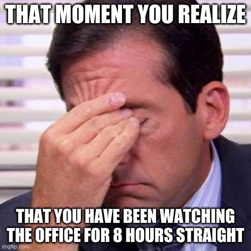 Michael Scott Facepalm |  THAT MOMENT YOU REALIZE; THAT YOU HAVE BEEN WATCHING THE OFFICE FOR 8 HOURS STRAIGHT | image tagged in facepalm,michael scott,the office,so tired,help me | made w/ Imgflip meme maker