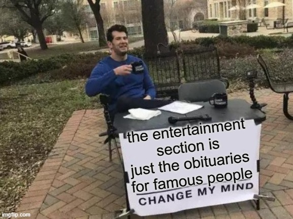 Change My Mind |  the entertainment section is just the obituaries for famous people | image tagged in memes,change my mind,funny not funny,fun,famous | made w/ Imgflip meme maker