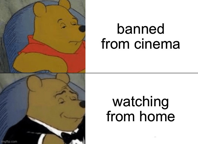 Tuxedo Winnie The Pooh Meme | banned from cinema watching from home | image tagged in memes,tuxedo winnie the pooh | made w/ Imgflip meme maker