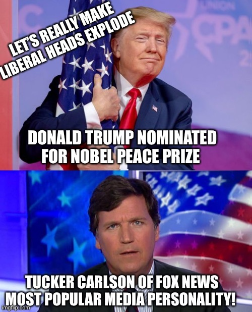 Tucker Carlson Most Popular |  LET'S REALLY MAKE LIBERAL HEADS EXPLODE; DONALD TRUMP NOMINATED FOR NOBEL PEACE PRIZE | image tagged in tucker carlson,fox news,donald trump,nobel prize | made w/ Imgflip meme maker