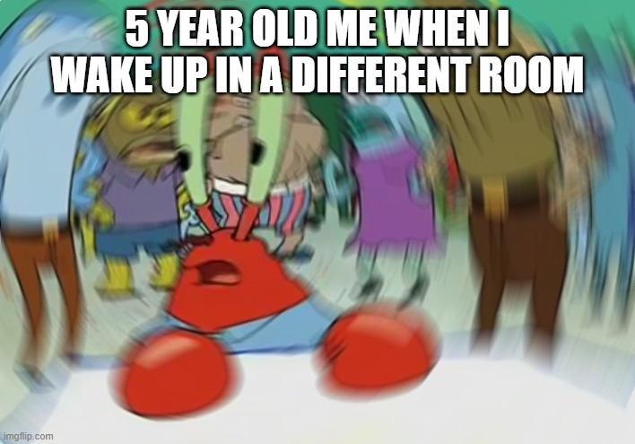 Mr Krabs Blur Meme |  5 YEAR OLD ME WHEN I WAKE UP IN A DIFFERENT ROOM | image tagged in memes,mr krabs blur meme | made w/ Imgflip meme maker