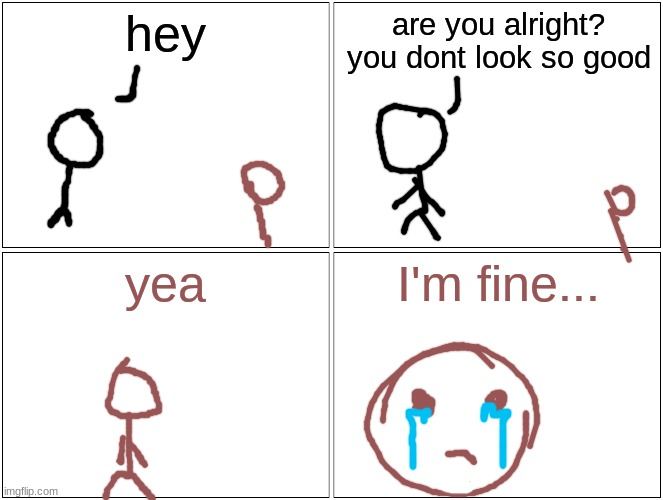 I'm fine. If i keep telling myself that, I'm fine |  hey; are you alright? you dont look so good; yea; I'm fine... | image tagged in memes | made w/ Imgflip meme maker