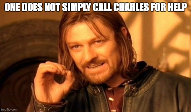 One Does Not Simply |  ONE DOES NOT SIMPLY CALL CHARLES FOR HELP | image tagged in memes,one does not simply | made w/ Imgflip meme maker