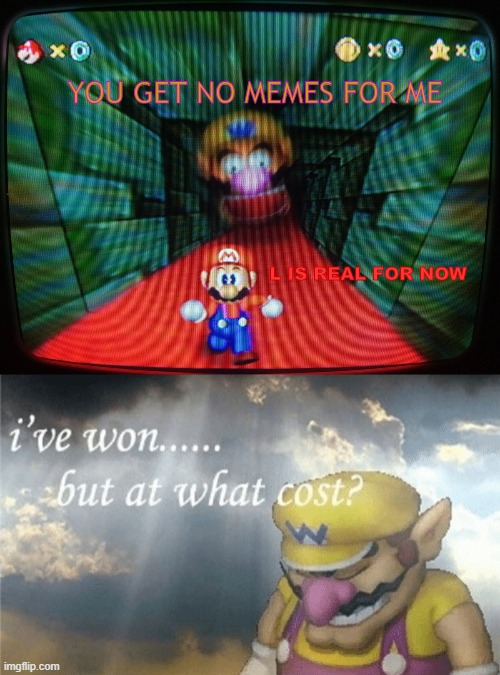 L IS REAL FOR NOW IS ENDED |  YOU GET NO MEMES FOR ME; L IS REAL FOR NOW | image tagged in wario sad,wario head is come to eat mario | made w/ Imgflip meme maker
