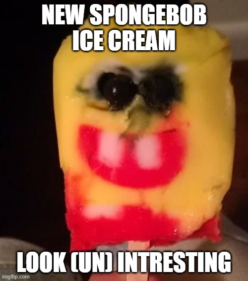 Cursed Spongebob Popsicle |  NEW SPONGEBOB ICE CREAM; LOOK (UN) INTRESTING | image tagged in cursed spongebob popsicle | made w/ Imgflip meme maker
