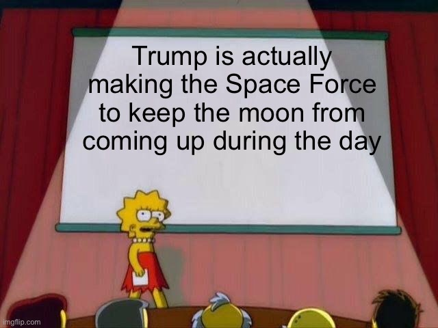 The Real Reason For The Space Force |  Trump is actually making the Space Force to keep the moon from coming up during the day | image tagged in lisa simpson's presentation,donald trump,president trump,moon,space force | made w/ Imgflip meme maker