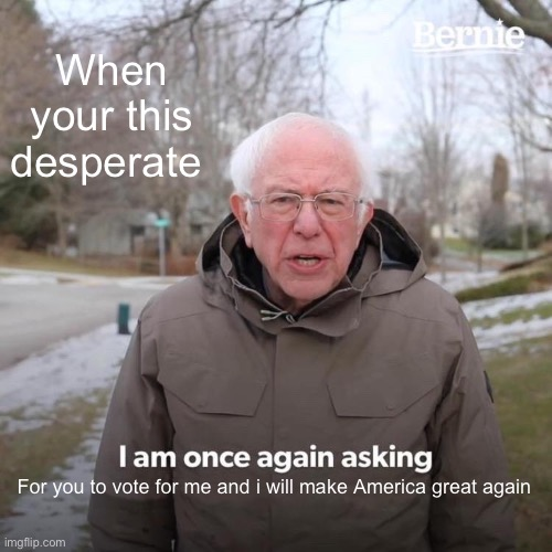 Hehe |  When your this desperate; For you to vote for me and i will make America great again | image tagged in memes,bernie i am once again asking for your support | made w/ Imgflip meme maker
