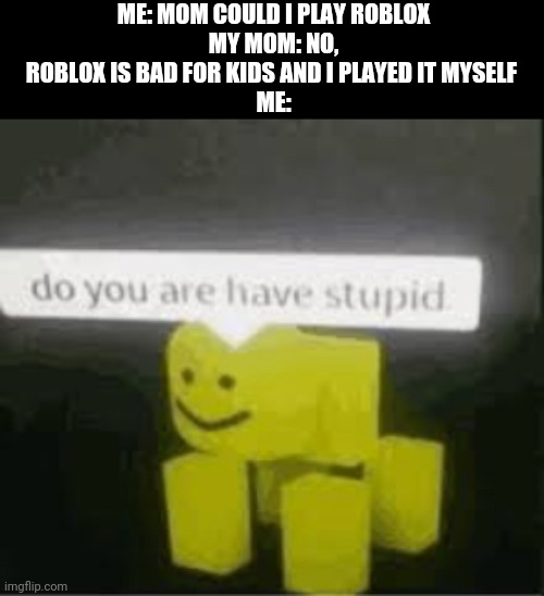i dont know what im doing at all |  ME: MOM COULD I PLAY ROBLOX MY MOM: NO, ROBLOX IS BAD FOR KIDS AND I PLAYED IT MYSELF  ME: | image tagged in do you are have stupid,gotanypain | made w/ Imgflip meme maker