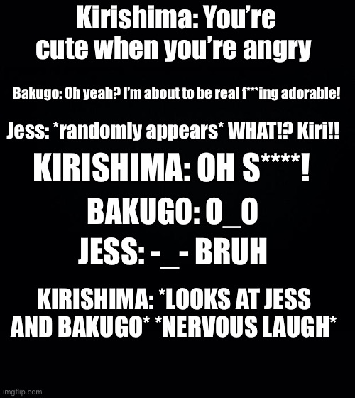 XD |  Kirishima: You're cute when you're angry; Bakugo: Oh yeah? I'm about to be real f***ing adorable! Jess: *randomly appears* WHAT!? Kiri!! KIRISHIMA: OH S****! BAKUGO: O_O; JESS: -_- BRUH; KIRISHIMA: *LOOKS AT JESS AND BAKUGO* *NERVOUS LAUGH* | image tagged in black background | made w/ Imgflip meme maker