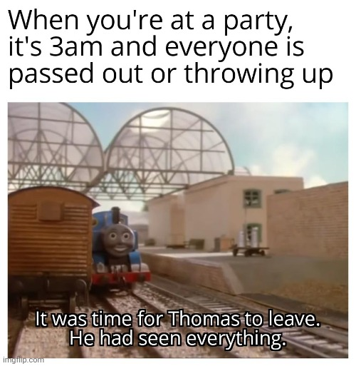 it was time for thomas to leave | image tagged in it was time for thomas to leave,gotanypain | made w/ Imgflip meme maker