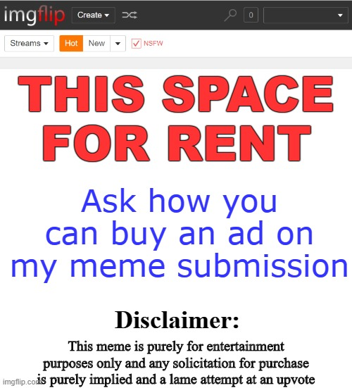 Well...  If the price is right? |  THIS SPACE FOR RENT; Ask how you can buy an ad on my meme submission; Disclaimer:; This meme is purely for entertainment purposes only and any solicitation for purchase is purely implied and a lame attempt at an upvote | image tagged in funny,imgflip,imgflip users,meanwhile on imgflip,memes,imgflip community | made w/ Imgflip meme maker