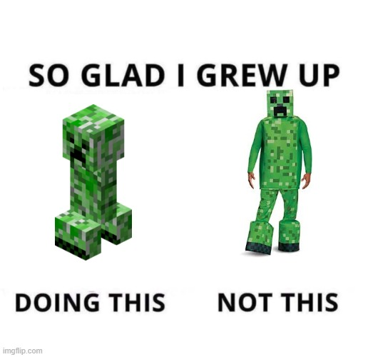 what | image tagged in so glad i grew up doing this,creeper,minecraft | made w/ Imgflip meme maker