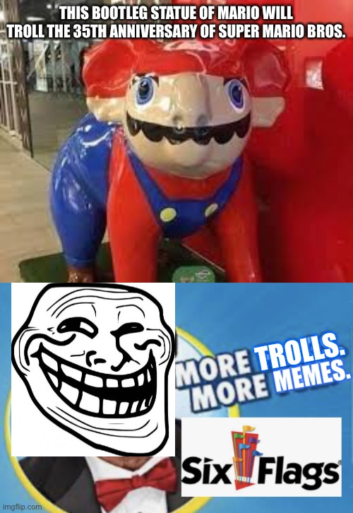 How did bootleg Mario trolled Six Flags? |  THIS BOOTLEG STATUE OF MARIO WILL TROLL THE 35TH ANNIVERSARY OF SUPER MARIO BROS. TROLLS. | image tagged in bootleg mario,more flags more memes,troll,memes,six flags,funny | made w/ Imgflip meme maker
