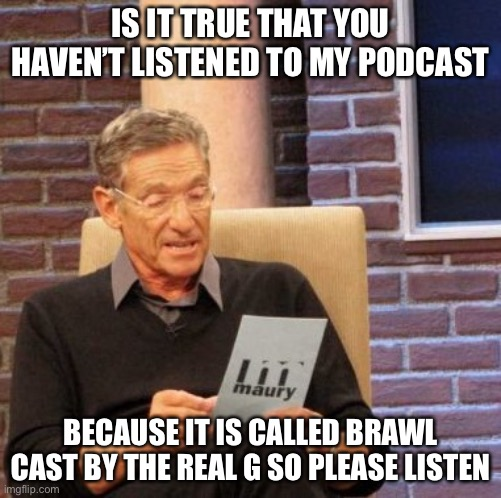 Maury Lie Detector |  IS IT TRUE THAT YOU HAVEN'T LISTENED TO MY PODCAST; BECAUSE IT IS CALLED BRAWL CAST BY THE REAL G SO PLEASE LISTEN | image tagged in memes,maury lie detector | made w/ Imgflip meme maker