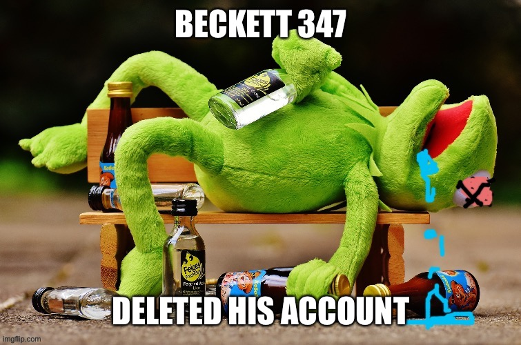 Me: |  BECKETT 347; DELETED HIS ACCOUNT | image tagged in beckett437 | made w/ Imgflip meme maker
